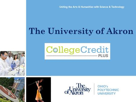 The University of Akron. What is the College Credit Plus Program? The College Credit Plus Program was created by the Ohio Legislature to allow students.