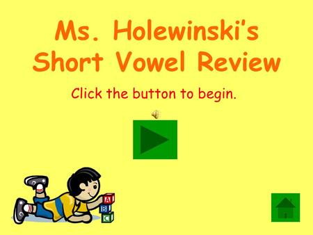 Ms. Holewinski's Short Vowel Review Click the button to begin.