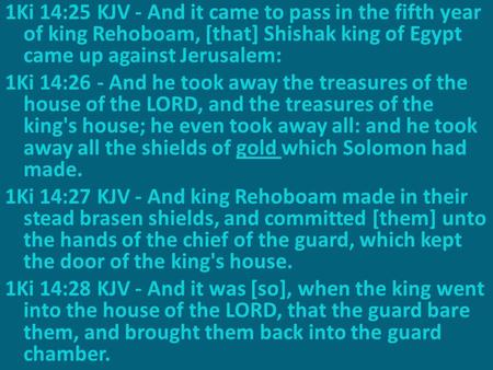 1Ki 14:25 KJV - And it came to pass in the fifth year of king Rehoboam, [that] Shishak king of Egypt came up against Jerusalem: 1Ki 14:26 - And he took.