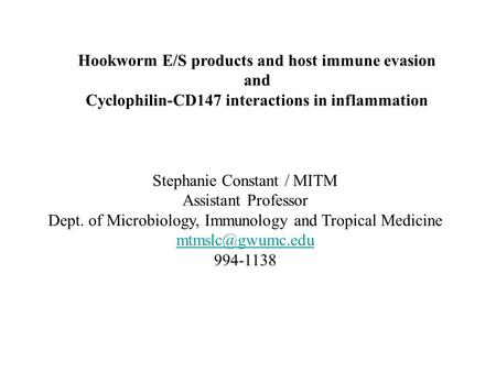 Stephanie Constant / MITM Assistant Professor Dept. of Microbiology, Immunology and Tropical Medicine 994-1138 Hookworm E/S products and.
