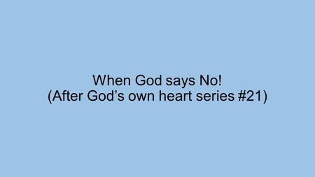 When God says No! (After God's own heart series #21)