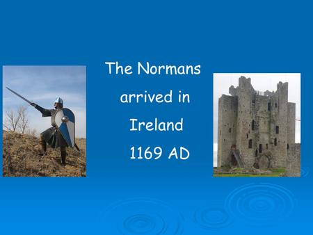 The Normans arrived in Ireland 1169 AD.  The Normans were descendents of the Vikings and like the Vikings they loved to travel in their long ships 