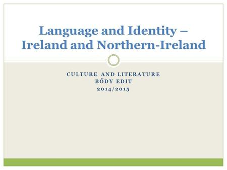 CULTURE AND LITERATURE BŐDY EDIT 2014/2015 Language and Identity – Ireland and Northern-Ireland.