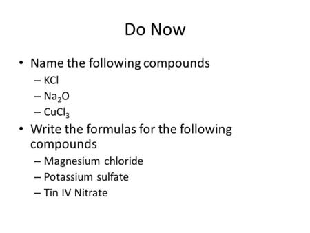 Do Now Name the following compounds – KCl – Na 2 O – CuCl 3 Write the formulas for the following compounds – Magnesium chloride – Potassium sulfate – Tin.