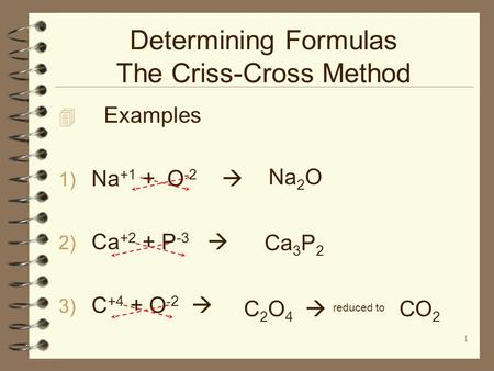 1 Determining Formulas The Criss-Cross Method  Examples 1) Na +1 + O -2  2) Ca +2 + P -3  3) C +4 + O -2  Na 2 O Ca 3 P 2 C 2 O 4  reduced to CO 2.