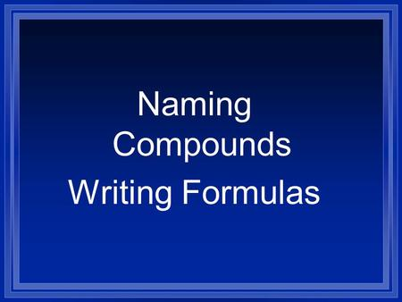 Naming Compounds Writing Formulas. Systematic Naming l There are too many compounds to remember the names of them all. l Compound is made of two or more.