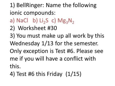 1) BellRinger: Name the following ionic compounds: a) NaCl b) Li 2 S c) Mg 3 N 2 2) Worksheet #30 3) You must make up all work by this Wednesday 1/13 for.