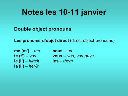 Notes les 10-11 janvier Double object pronouns Les pronoms d'objet direct (direct object pronouns) me (m') – me nous – us te (t') – you vous – you, you.