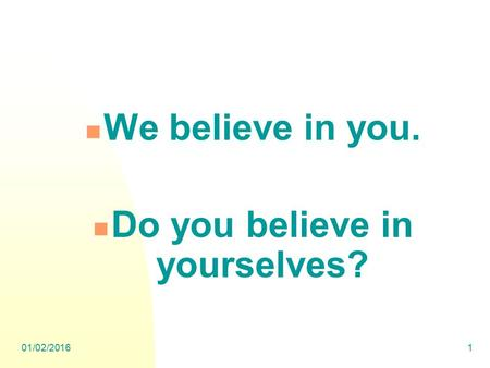 01/02/20161 We believe in you. Do you believe in yourselves?