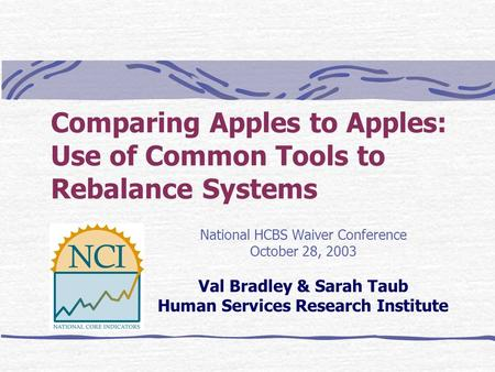 Comparing Apples to Apples: Use of Common Tools to Rebalance Systems National HCBS Waiver Conference October 28, 2003 Val Bradley & Sarah Taub Human Services.