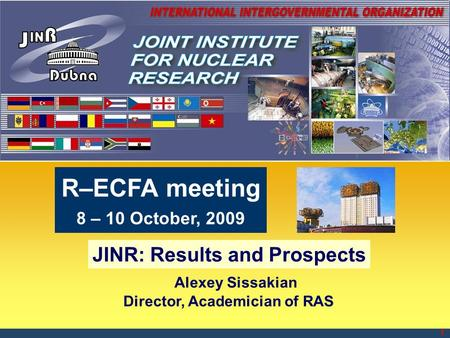 1 Alexey Sissakian Director, Academician of RAS JINR: Results and Prospects R–ECFA meeting 8 – 10 October, 2009.