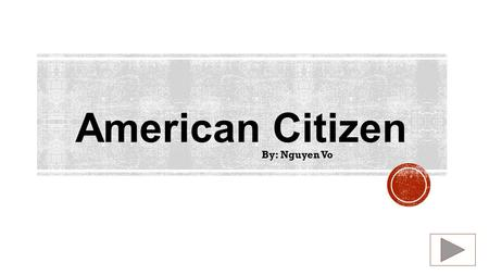 American Citizen By: Nguyen Vo.  Content Area: Social Studies  Grade Level: 2 nd  Summary: The purpose of this instructional PowerPoint is teach student.