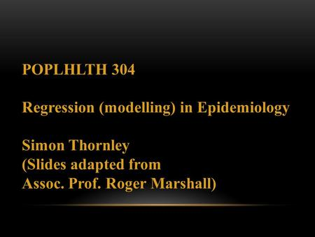 POPLHLTH 304 Regression (modelling) in Epidemiology Simon Thornley (Slides adapted from Assoc. Prof. Roger Marshall)