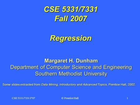 CSE 5331/7331 F'07© Prentice Hall1 CSE 5331/7331 Fall 2007 Regression Margaret H. Dunham Department of Computer Science and Engineering Southern Methodist.