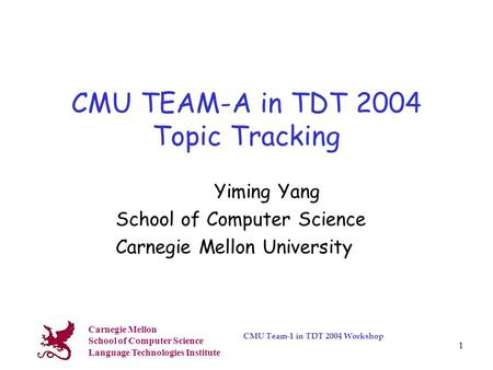 Carnegie Mellon School of Computer Science Language Technologies Institute CMU Team-1 in TDT 2004 Workshop 1 CMU TEAM-A in TDT 2004 Topic Tracking Yiming.