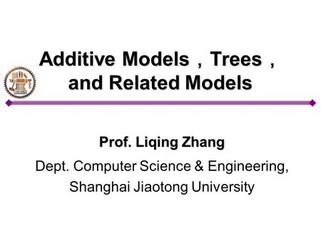 Additive Models , Trees , and Related Models Prof. Liqing Zhang Dept. Computer Science & Engineering, Shanghai Jiaotong University.