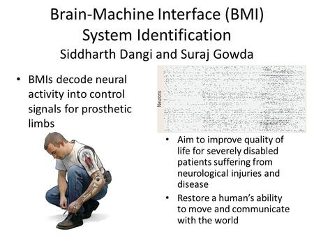 Brain-Machine Interface (BMI) System Identification Siddharth Dangi and Suraj Gowda BMIs decode neural activity into control signals for prosthetic limbs.