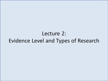 Lecture 2: Evidence Level and Types of Research. Do you recommend flossing to your patients? Of course YES! Because: I have been taught to. I read textbooks.