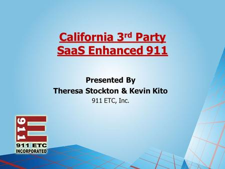 California 3 rd Party SaaS Enhanced 911 Presented By Theresa Stockton & Kevin Kito 911 ETC, Inc.