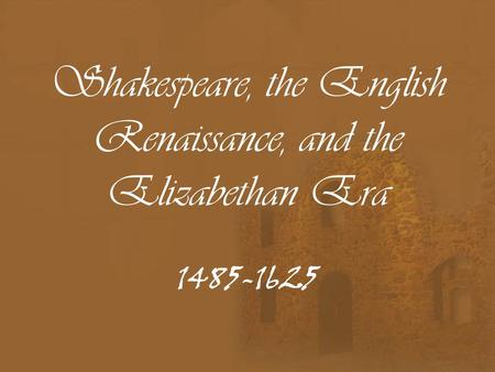 Shakespeare, the English Renaissance, and the Elizabethan Era 1485-1625.
