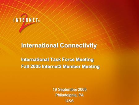 International Connectivity International Task Force Meeting Fall 2005 Internet2 Member Meeting 19 September 2005 Philadelphia, PA USA 19 September 2005.