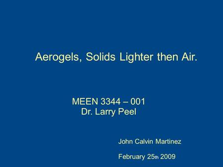Aerogels, Solids Lighter then Air. John Calvin Martinez February 25 th 2009 MEEN 3344 – 001 Dr. Larry Peel.