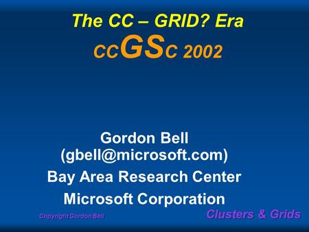 Copyright Gordon Bell Clusters & Grids The CC – GRID? Era CC GS C 2002 Gordon Bell Bay Area Research Center Microsoft Corporation.