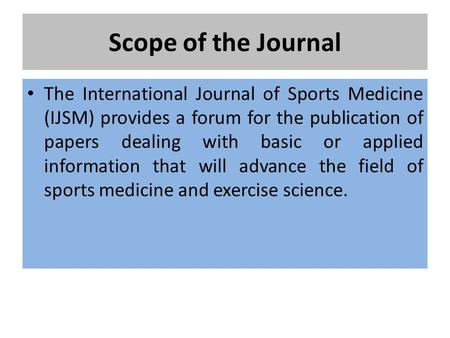 Scope of the Journal The International Journal of Sports Medicine (IJSM) provides a forum for the publication of papers dealing with basic or applied information.