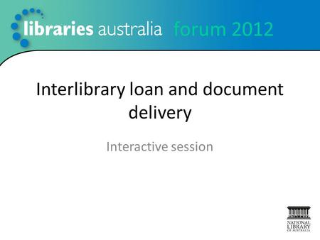 Forum 2012 Interlibrary loan and document delivery Interactive session.