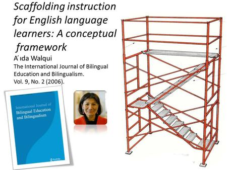 Scaffolding instruction for English language learners: A conceptual framework A ́ıda Walqui The International Journal of Bilingual Education and Bilingualism.