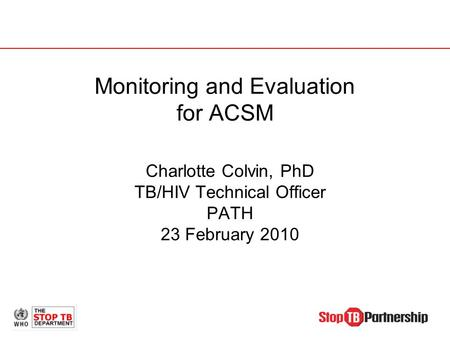 Monitoring and Evaluation for ACSM Charlotte Colvin, PhD TB/HIV Technical Officer PATH 23 February 2010.