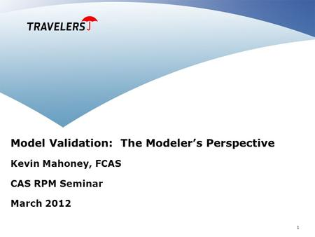 1 Model Validation: The Modeler's Perspective Kevin Mahoney, FCAS CAS RPM Seminar March 2012.
