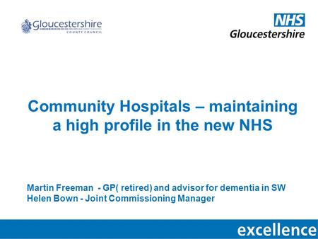 Community Hospitals – maintaining a high profile in the new NHS Martin Freeman - GP( retired) and advisor for dementia in SW Helen Bown - Joint Commissioning.