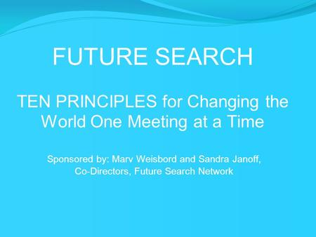 FUTURE SEARCH TEN PRINCIPLES for Changing the World One Meeting at a Time Sponsored by: Marv Weisbord and Sandra Janoff, Co-Directors, Future Search Network.