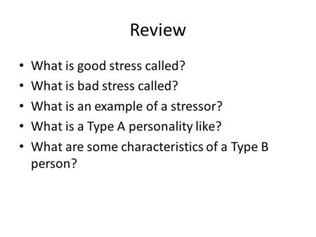 Review What is good stress called? What is bad stress called? What is an example of a stressor? What is a Type A personality like? What are some characteristics.