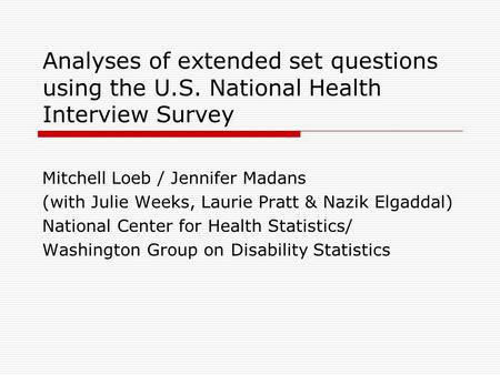 Analyses of extended set questions using the U.S. National Health Interview Survey Mitchell Loeb / Jennifer Madans (with Julie Weeks, Laurie Pratt & Nazik.