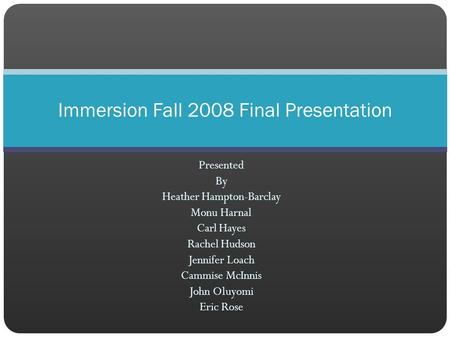 Presented By Heather Hampton-Barclay Monu Harnal Carl Hayes Rachel Hudson Jennifer Loach Cammise McInnis John Oluyomi Eric Rose Immersion Fall 2008 Final.