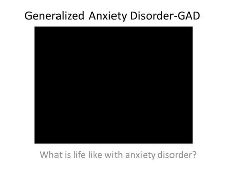 Generalized Anxiety Disorder-GAD What is life like with anxiety disorder?
