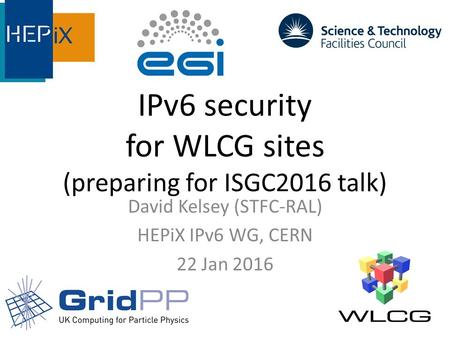 IPv6 security for WLCG sites (preparing for ISGC2016 talk) David Kelsey (STFC-RAL) HEPiX IPv6 WG, CERN 22 Jan 2016.