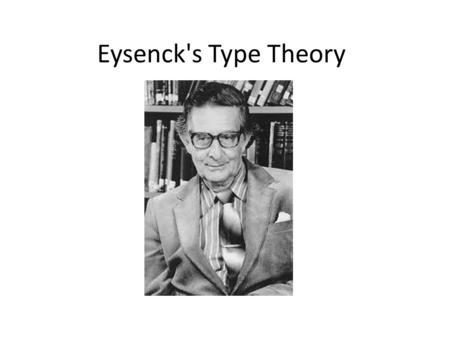 Eysenck's Type Theory. Type theory Eysenck believed that there are different personality types. type theory His theory is therefore described as a type.