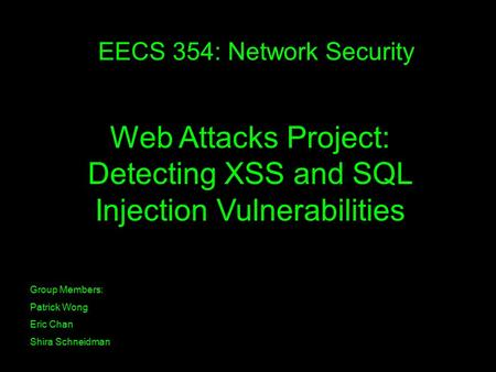EECS 354: Network Security Group Members: Patrick Wong Eric Chan Shira Schneidman Web Attacks Project: Detecting XSS and SQL Injection Vulnerabilities.