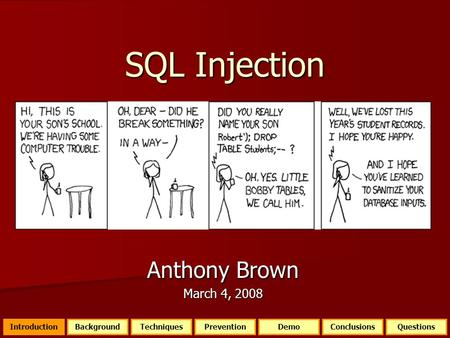 SQL Injection Anthony Brown March 4, 2008 IntroductionQuestionsBackgroundTechniquesPreventionDemoConclusions.