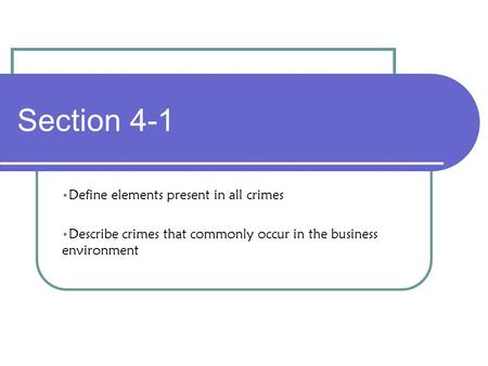 Section 4-1 Define elements present in all crimes Describe crimes that commonly occur in the business environment.