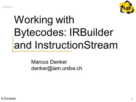 S.Ducasse Marcus Denker 1 Working with Bytecodes: IRBuilder and InstructionStream.