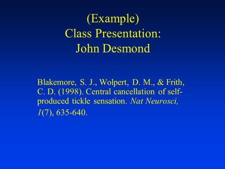 (Example) Class Presentation: John Desmond Blakemore, S. J., Wolpert, D. M., & Frith, C. D. (1998). Central cancellation of self- produced tickle sensation.