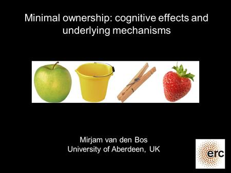 Minimal ownership: cognitive effects and underlying mechanisms Mirjam van den Bos University of Aberdeen, UK.