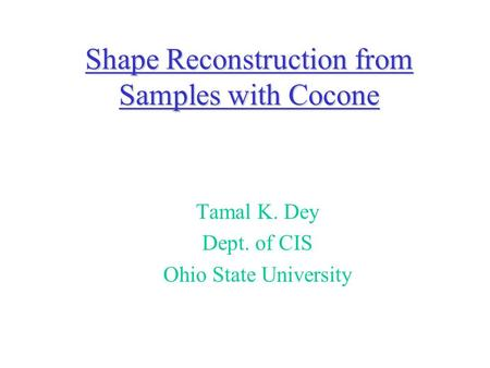 Shape Reconstruction from Samples with Cocone Tamal K. Dey Dept. of CIS Ohio State University.