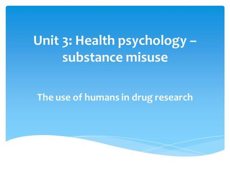 Unit 3: Health psychology – substance misuse The use of humans in drug research.