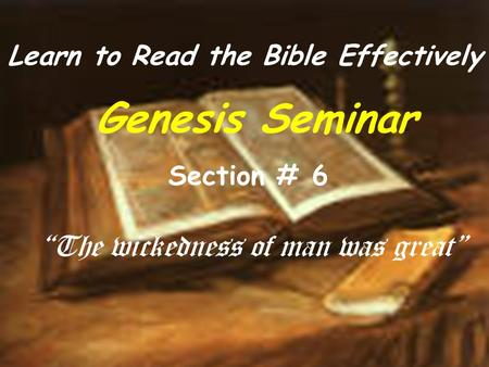 "Learn to Read the Bible Effectively Genesis Seminar Section # 6 ""The wickedness of man was great"""