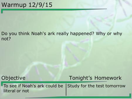 Warmup 12/9/15 Do you think Noah's ark really happened? Why or why not? Objective Tonight's Homework To see if Noah's ark could be literal or not Study.